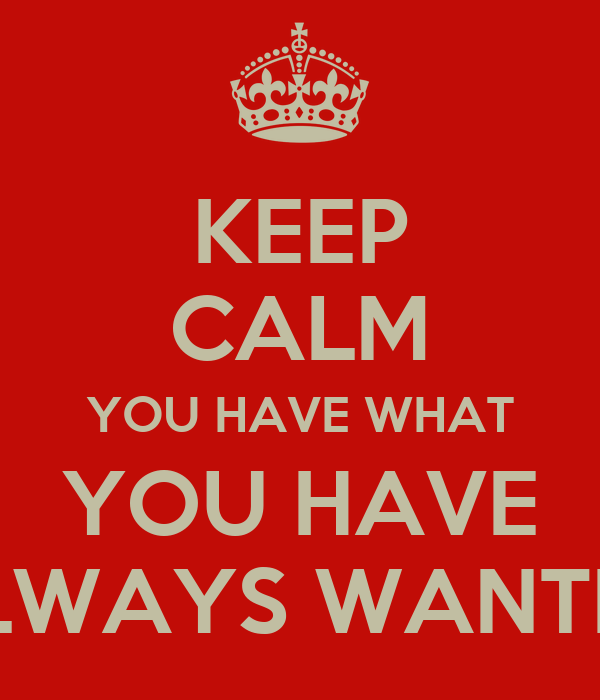 KEEP CALM YOU HAVE WHAT YOU HAVE ALWAYS WANTED