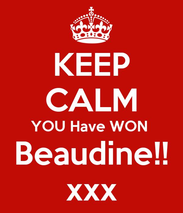 KEEP CALM YOU Have WON  Beaudine!! xxx