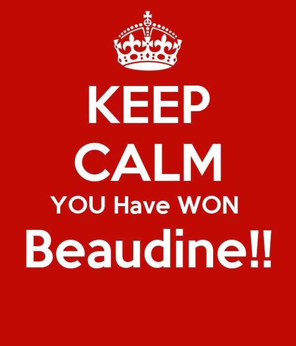 KEEP CALM YOU Have WON  Beaudine!!