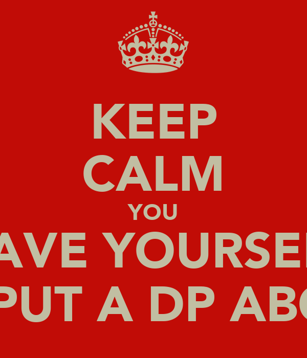 KEEP CALM YOU HAVE YOURSELF TO PUT A DP ABOUT