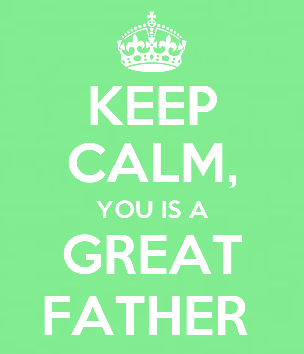 KEEP CALM, YOU IS A GREAT FATHER