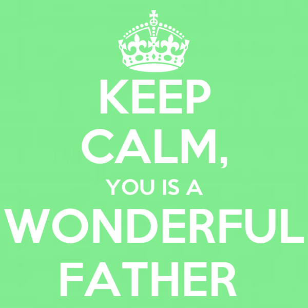 KEEP CALM, YOU IS A WONDERFUL FATHER