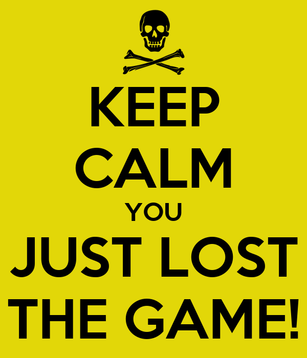 KEEP CALM YOU JUST LOST THE GAME!