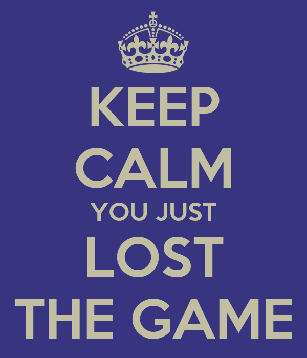 KEEP CALM YOU JUST LOST THE GAME