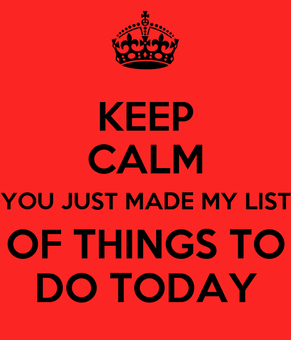 KEEP CALM YOU JUST MADE MY LIST OF THINGS TO DO TODAY