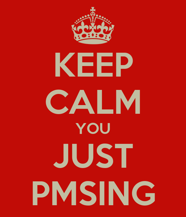 KEEP CALM YOU JUST PMSING