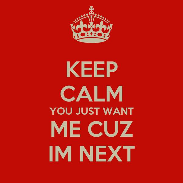 KEEP CALM YOU JUST WANT ME CUZ IM NEXT