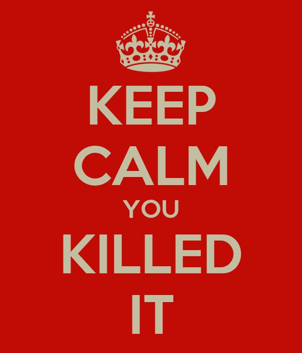 KEEP CALM YOU KILLED IT