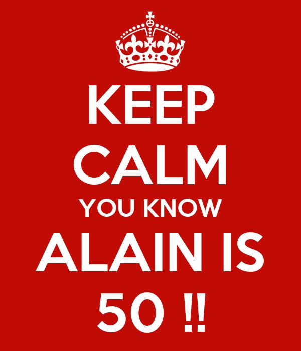 KEEP CALM YOU KNOW ALAIN IS 50 !!