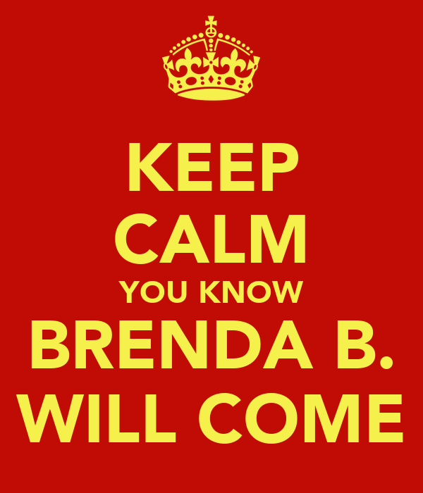 KEEP CALM YOU KNOW BRENDA B. WILL COME