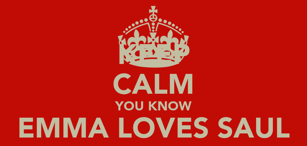KEEP CALM YOU KNOW EMMA LOVES SAUL SO MUCH MORE!