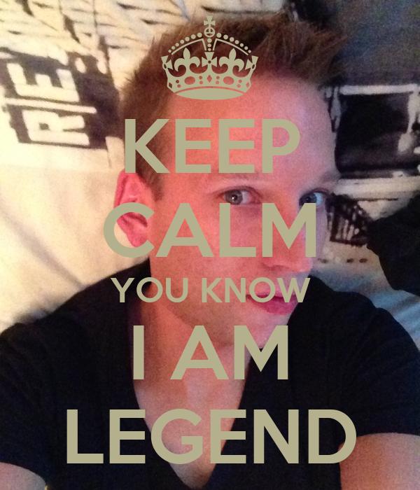 KEEP CALM YOU KNOW I AM LEGEND