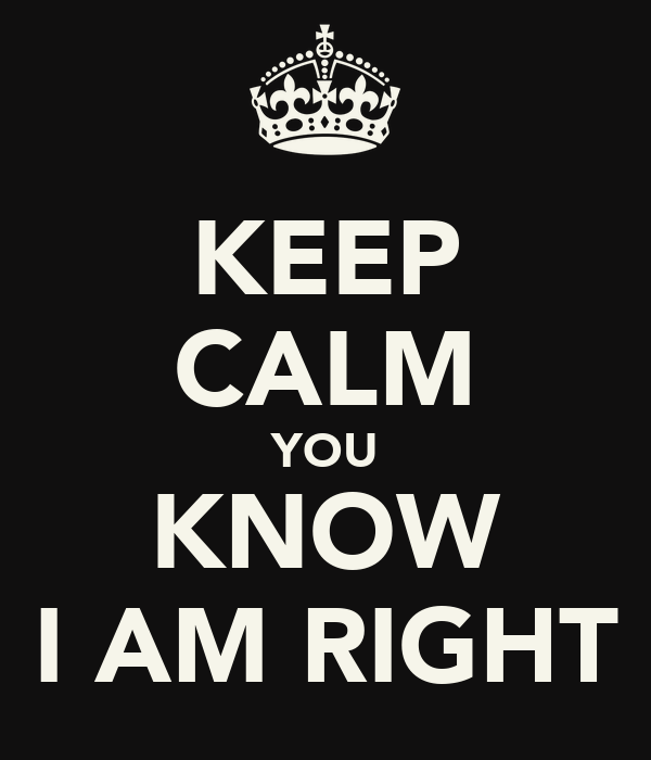 KEEP CALM YOU KNOW I AM RIGHT