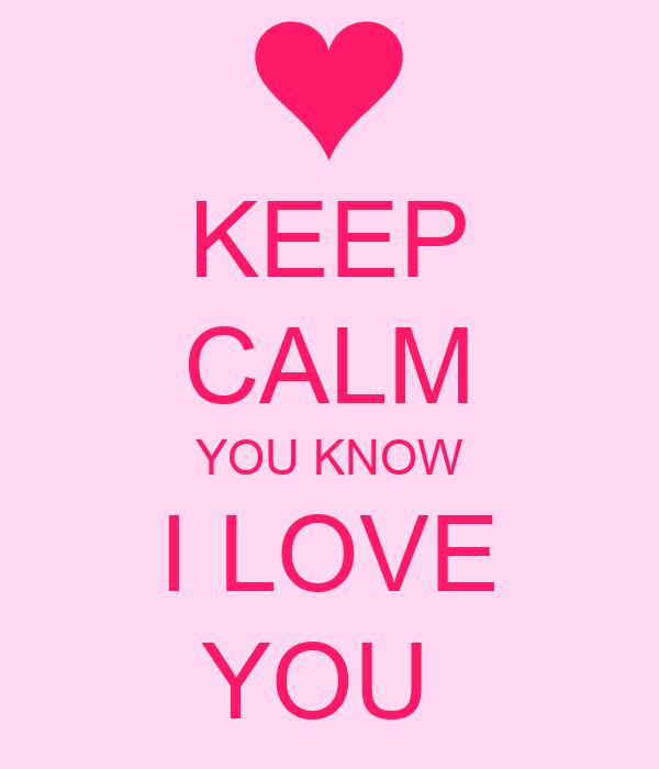 KEEP CALM YOU KNOW I LOVE YOU