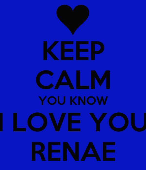 KEEP CALM YOU KNOW I LOVE YOU RENAE