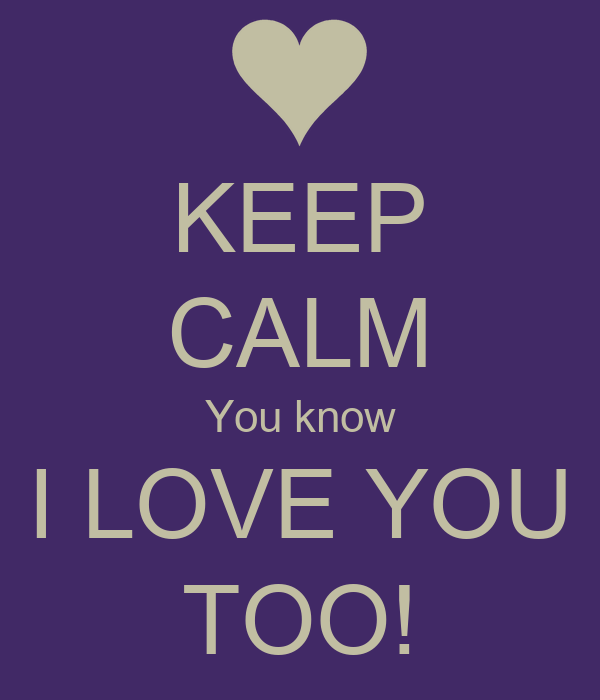 KEEP CALM You know I LOVE YOU TOO!
