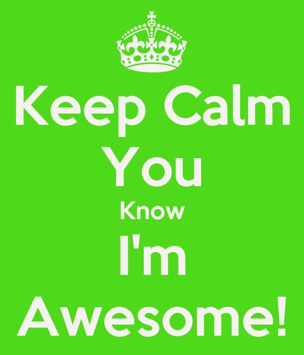Keep Calm You Know I'm Awesome!