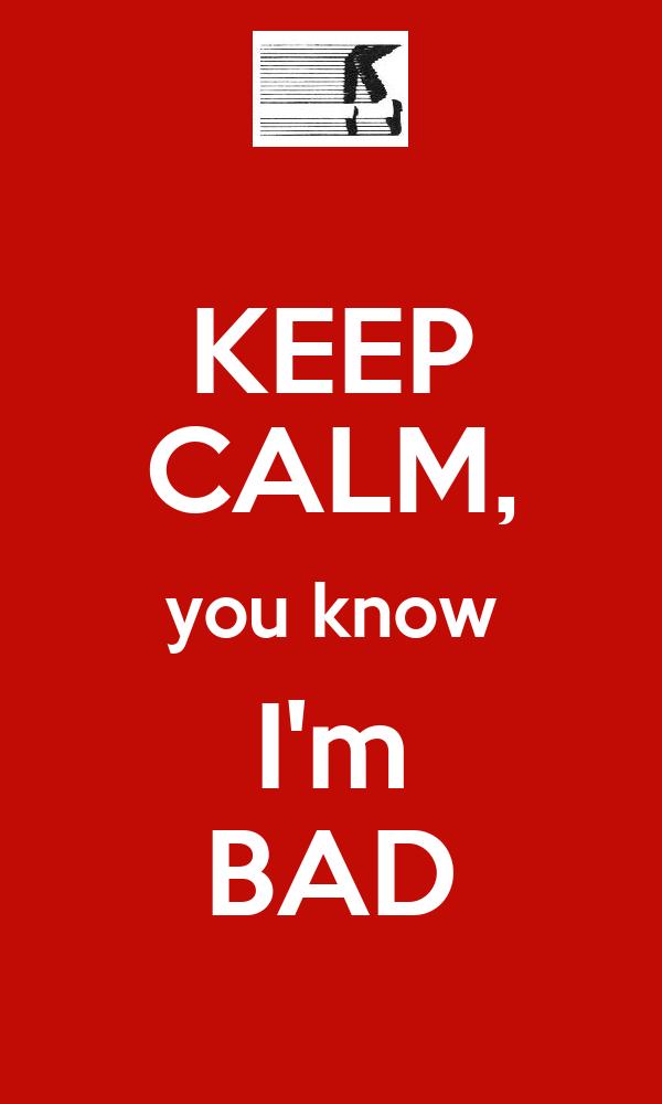 KEEP CALM, you know I'm BAD
