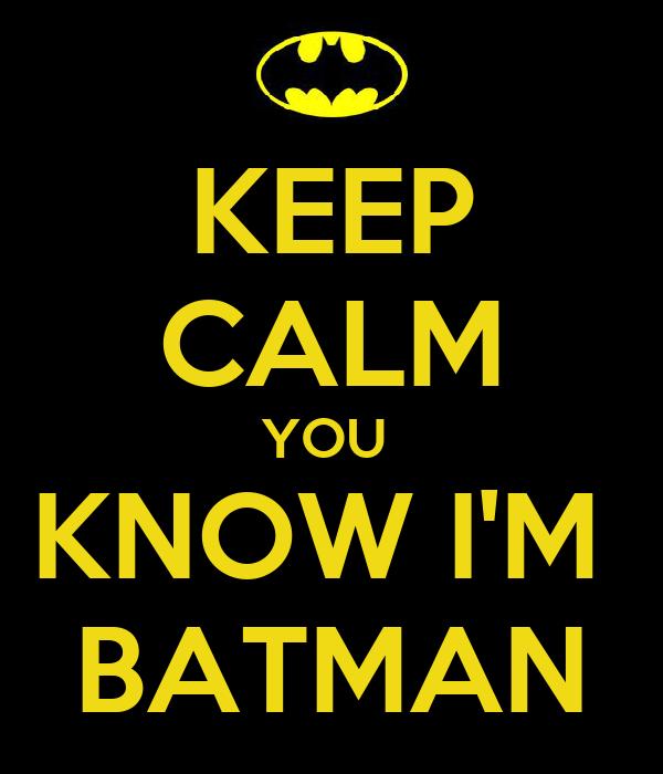 KEEP CALM YOU  KNOW I'M  BATMAN