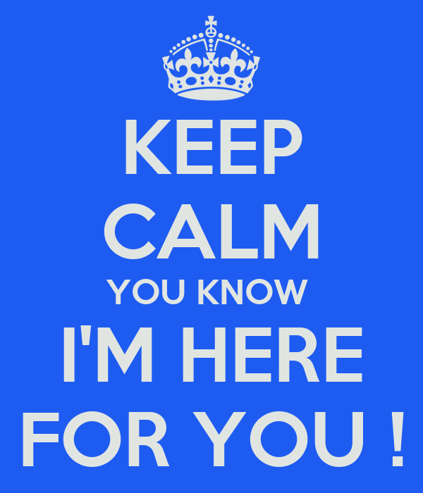 KEEP CALM YOU KNOW  I'M HERE FOR YOU !