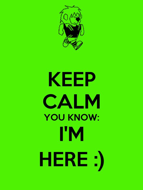 KEEP CALM YOU KNOW: I'M HERE :)