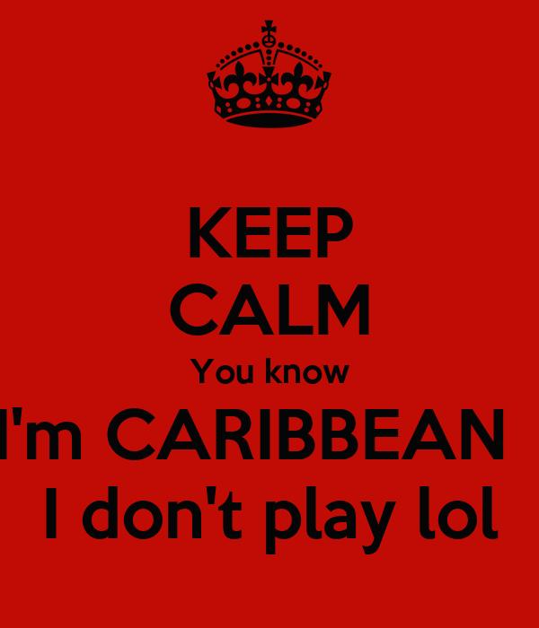 KEEP CALM You know I'm CARIBBEAN   I don't play lol