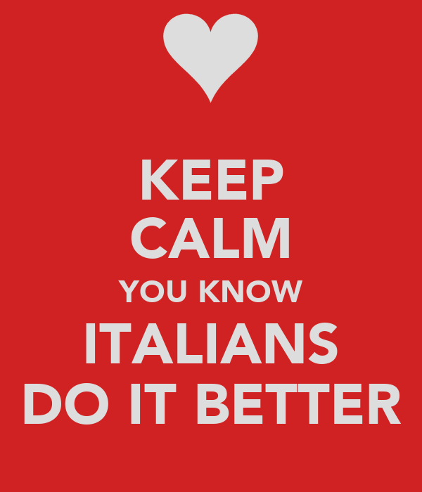 KEEP CALM YOU KNOW ITALIANS DO IT BETTER