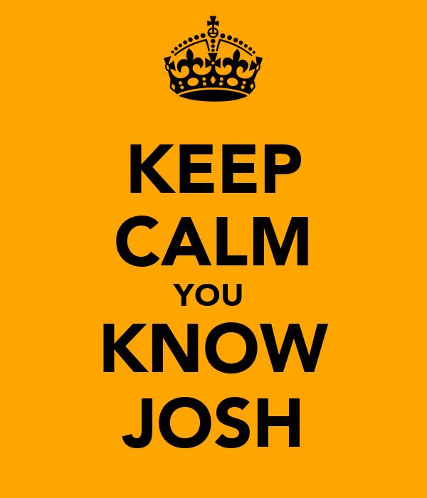 KEEP CALM YOU  KNOW JOSH