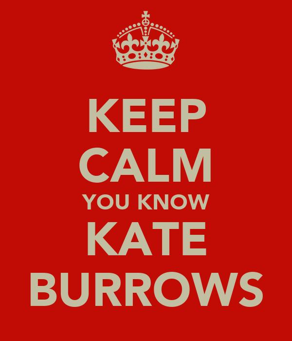 KEEP CALM YOU KNOW KATE BURROWS