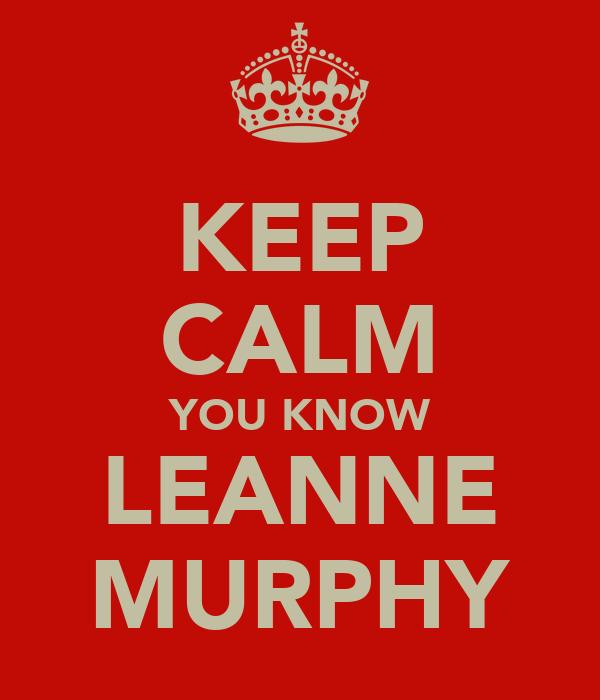 KEEP CALM YOU KNOW LEANNE MURPHY