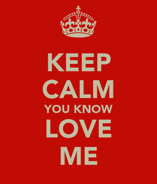 KEEP CALM YOU KNOW LOVE ME