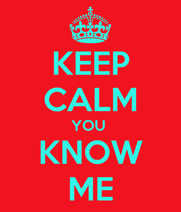 KEEP CALM YOU  KNOW ME