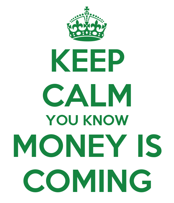 KEEP CALM YOU KNOW MONEY IS COMING
