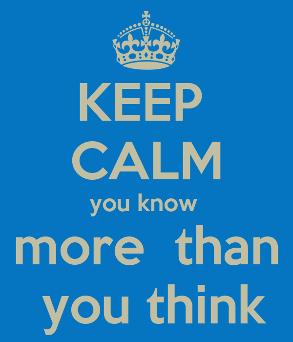 KEEP  CALM you know  more  than  you think