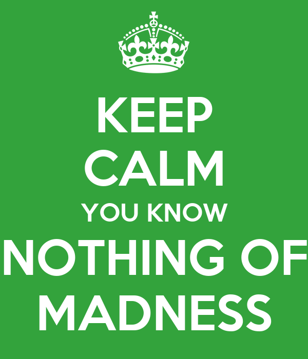KEEP CALM YOU KNOW NOTHING OF MADNESS