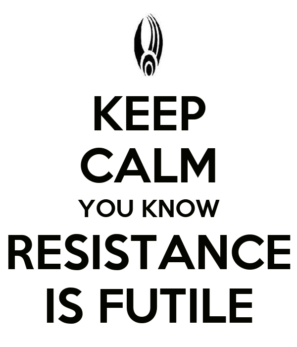 KEEP CALM YOU KNOW RESISTANCE IS FUTILE