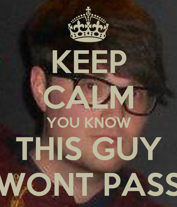KEEP CALM YOU KNOW THIS GUY WONT PASS