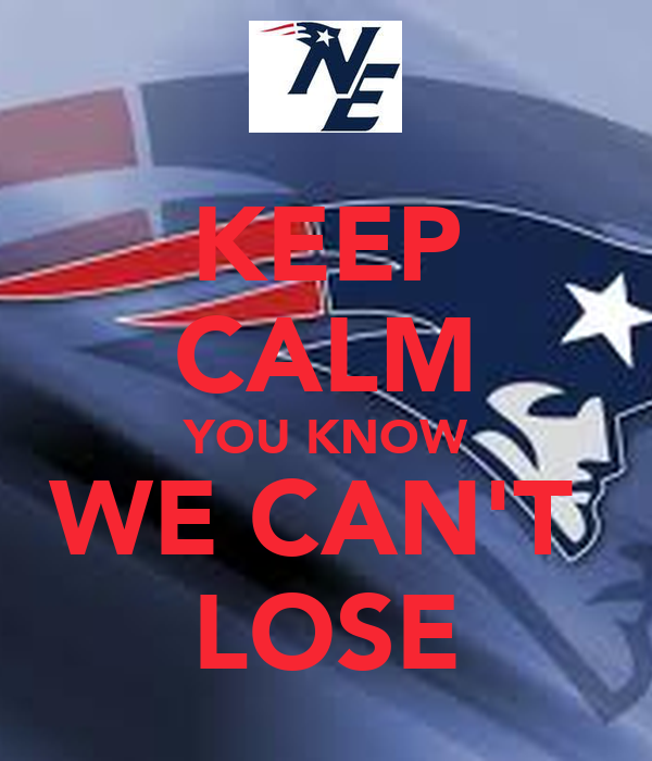 KEEP CALM YOU KNOW WE CAN'T  LOSE