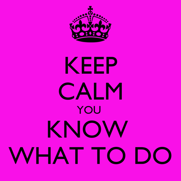 KEEP CALM YOU  KNOW  WHAT TO DO