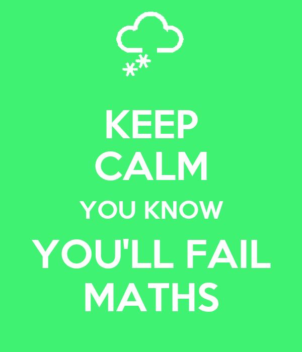 KEEP CALM YOU KNOW YOU'LL FAIL MATHS