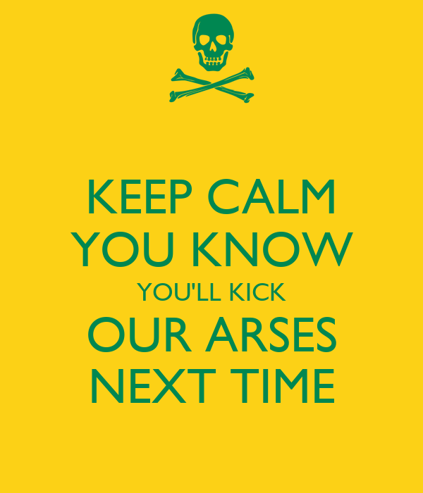 KEEP CALM YOU KNOW YOU'LL KICK OUR ARSES NEXT TIME