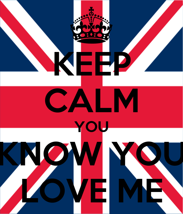 KEEP CALM YOU KNOW YOU LOVE ME
