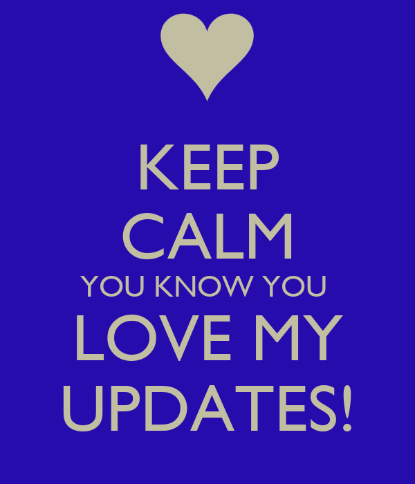 KEEP CALM YOU KNOW YOU  LOVE MY UPDATES!