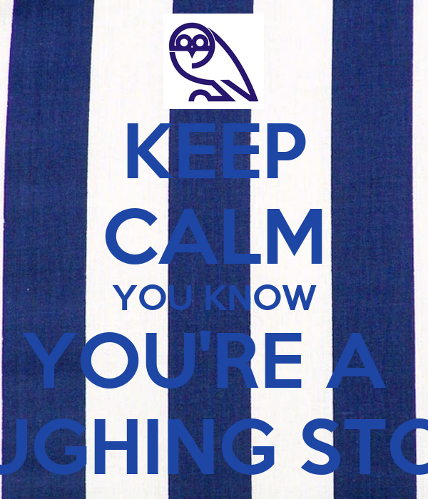 KEEP CALM YOU KNOW YOU'RE A  LAUGHING STOCK