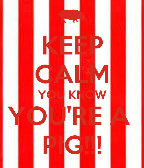 KEEP CALM YOU KNOW YOU'RE A  PIG!!!