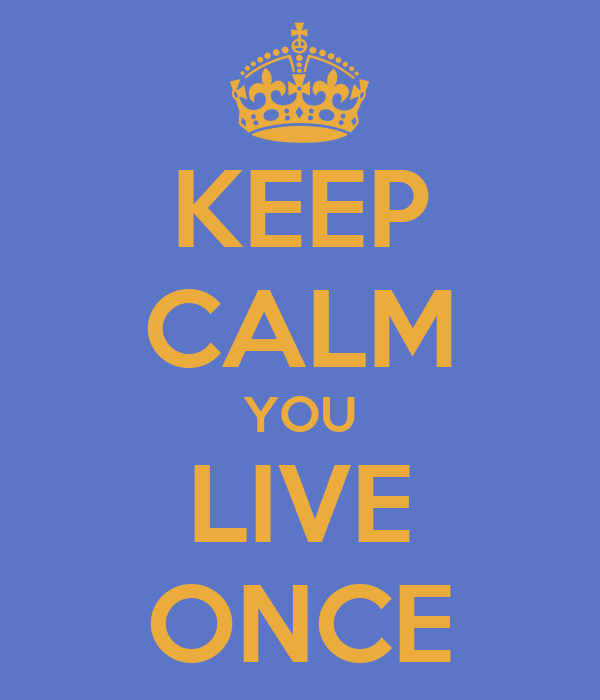 KEEP CALM YOU LIVE ONCE