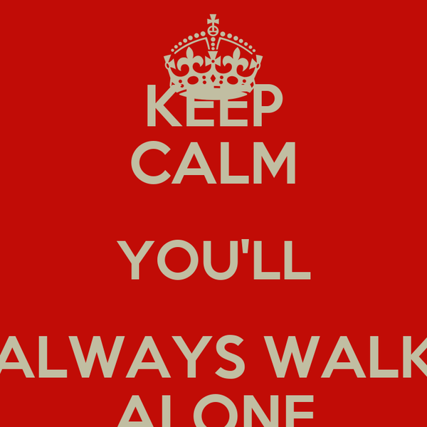 Keep Calm Youll Always Walk Alone Poster Gf Guesting Keep Calm