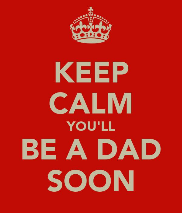 KEEP CALM YOU'LL BE A DAD SOON