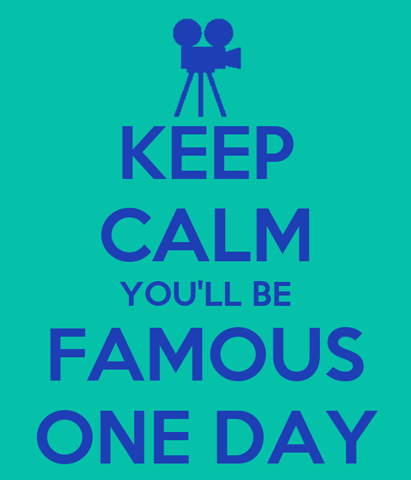 KEEP CALM YOU'LL BE FAMOUS ONE DAY
