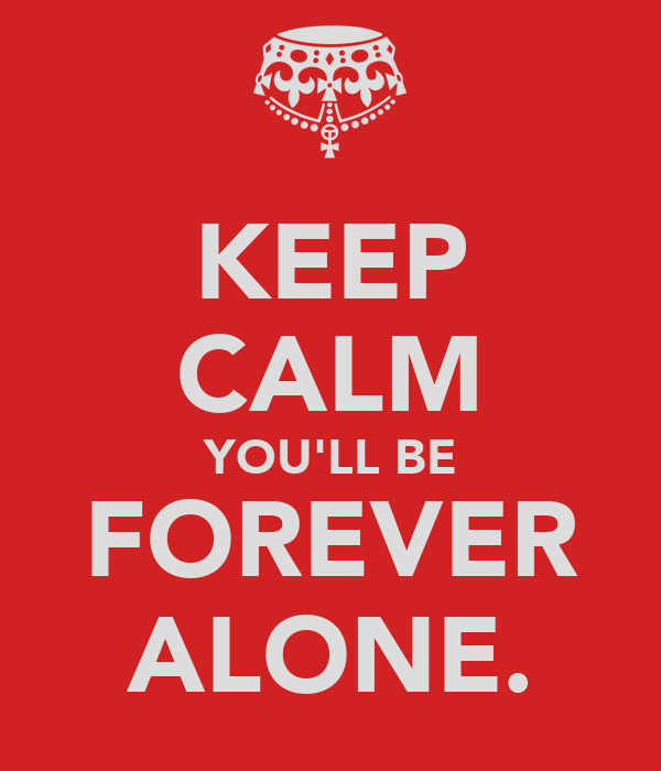 KEEP CALM YOU'LL BE FOREVER ALONE.